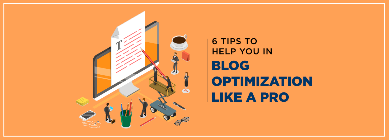 6 Tips to help you in Blog Optimization like a Pro