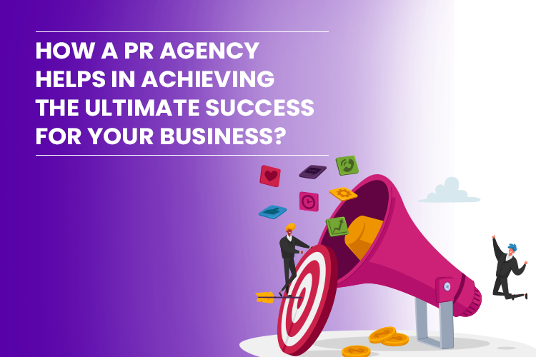 How a PR Agency helps in achieving the ultimate success for your Business?